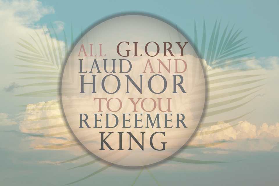 Glory Laud and honor on Palm Sunday